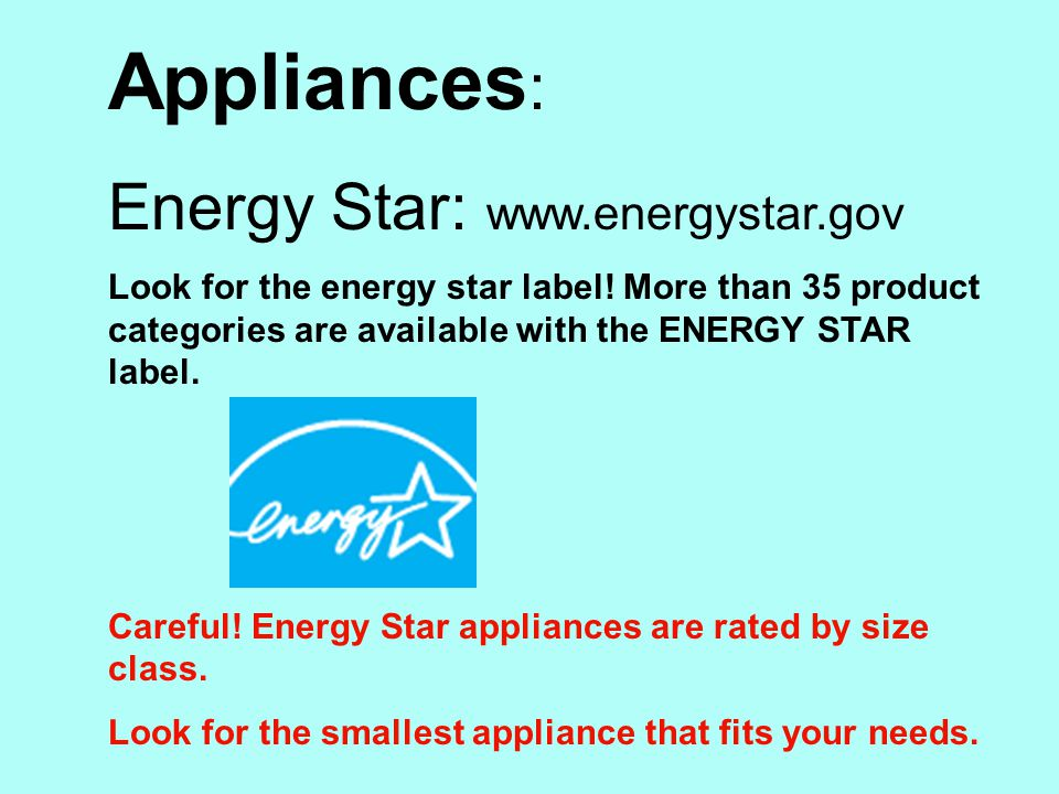 Appliances : Energy Star: www.energystar.gov Look for the energy star label.