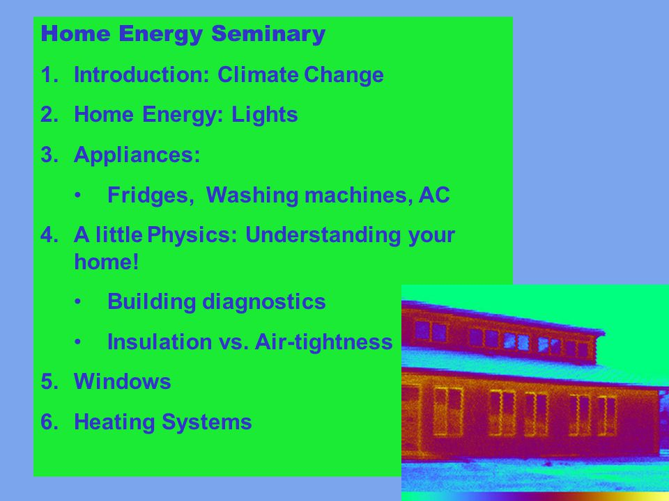 Home Energy Seminary 1.Introduction: Climate Change 2.Home Energy: Lights 3.Appliances: Fridges, Washing machines, AC 4.A little Physics: Understanding your home.