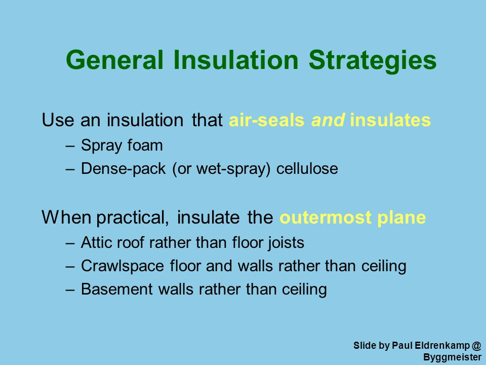 General Insulation Strategies Use an insulation that air-seals and insulates –Spray foam –Dense-pack (or wet-spray) cellulose When practical, insulate the outermost plane –Attic roof rather than floor joists –Crawlspace floor and walls rather than ceiling –Basement walls rather than ceiling Slide by Paul Eldrenkamp @ Byggmeister