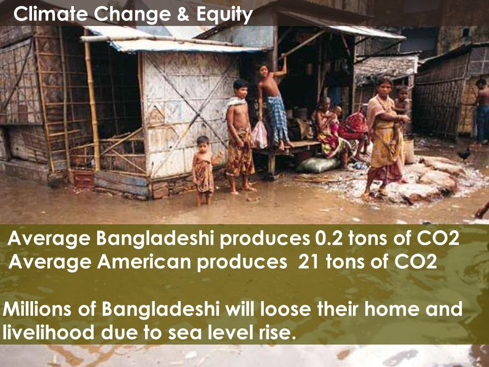 Average Bangladeshi produces 0.2 tons of CO2 Average American produces 21 tons of CO2 Millions of Bangladeshi will loose their home and livelihood due to sea level rise.