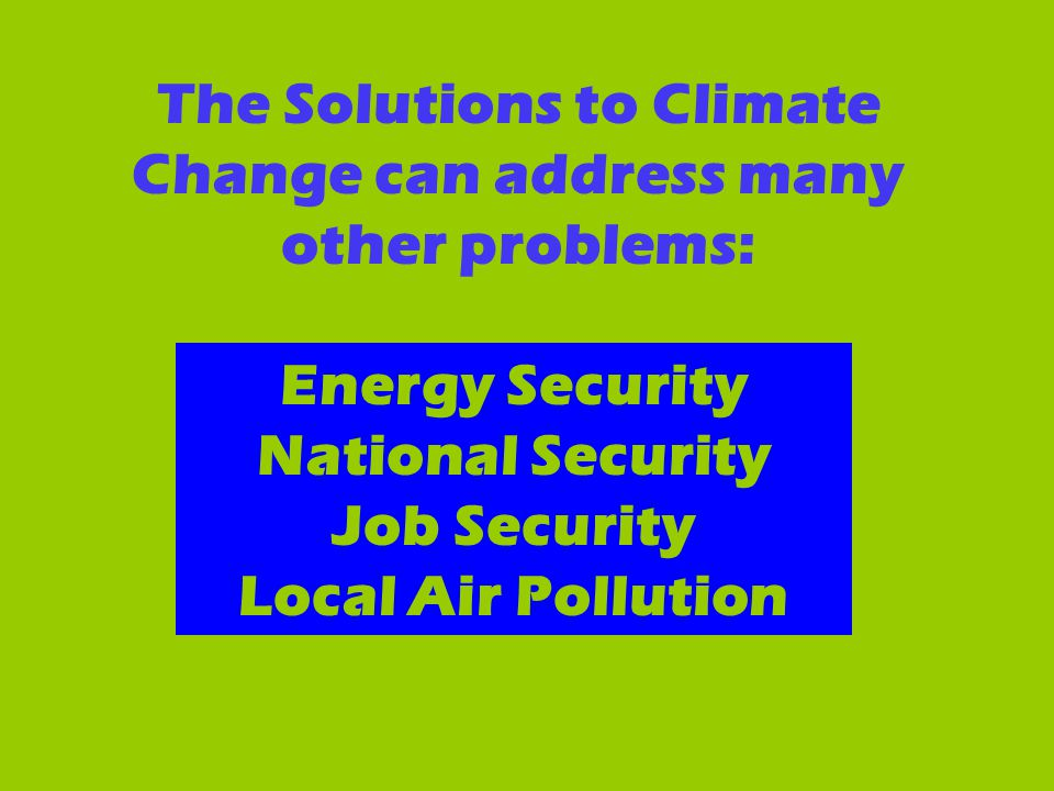 The Solutions to Climate Change can address many other problems: Energy Security National Security Job Security Local Air Pollution