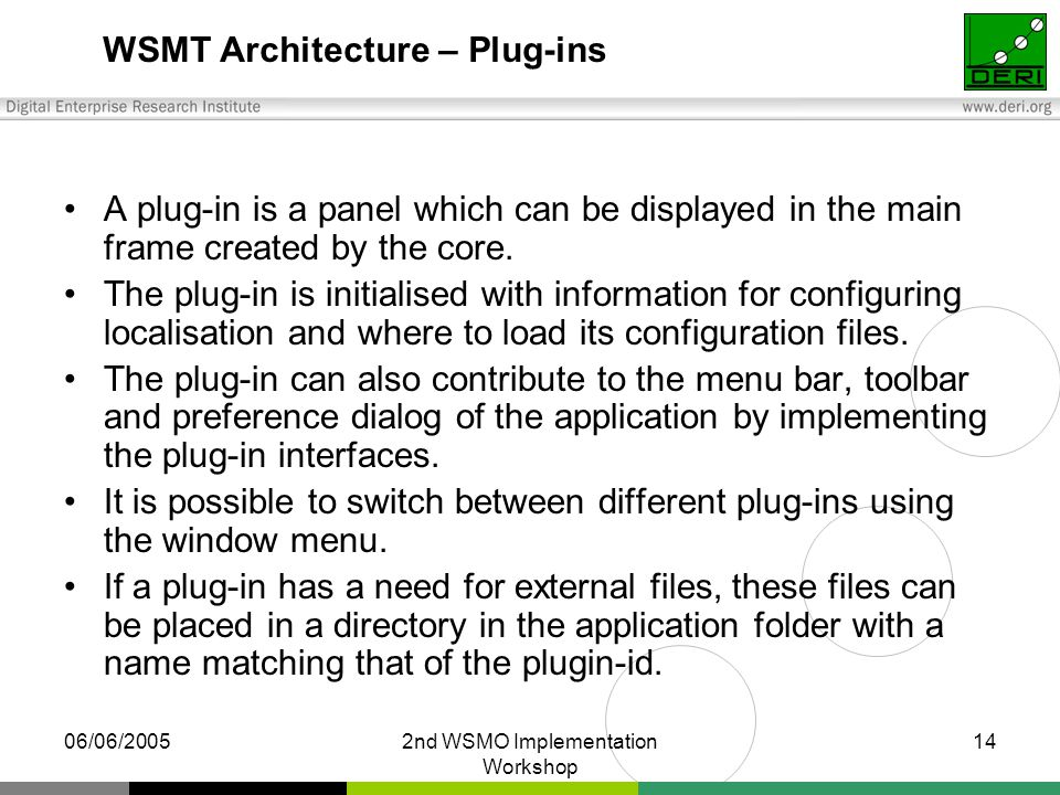 06/06/20052nd WSMO Implementation Workshop 14 WSMT Architecture – Plug-ins A plug-in is a panel which can be displayed in the main frame created by the core.