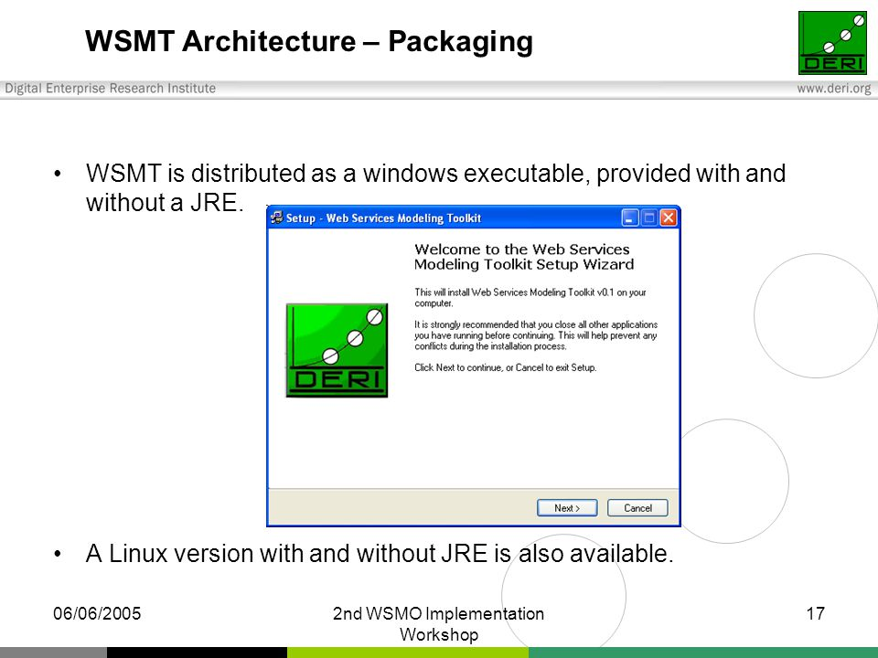 06/06/20052nd WSMO Implementation Workshop 17 WSMT Architecture – Packaging WSMT is distributed as a windows executable, provided with and without a JRE.