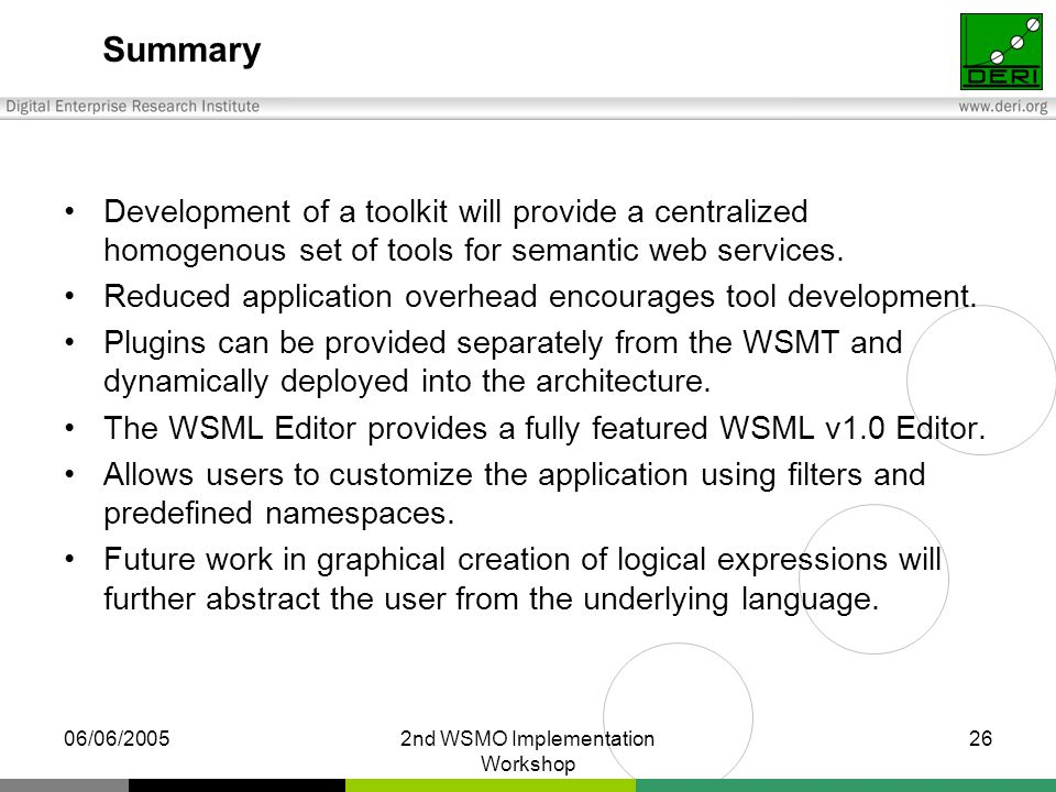 06/06/20052nd WSMO Implementation Workshop 26 Summary Development of a toolkit will provide a centralized homogenous set of tools for semantic web services.