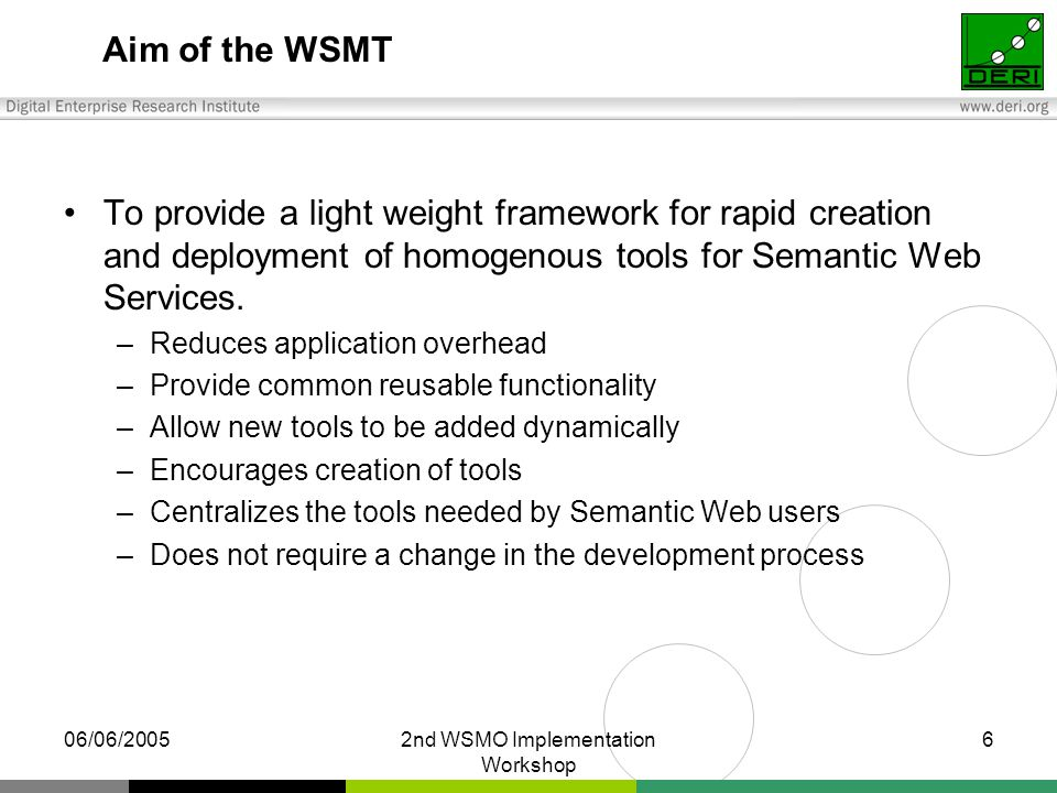 06/06/20052nd WSMO Implementation Workshop 6 Aim of the WSMT To provide a light weight framework for rapid creation and deployment of homogenous tools for Semantic Web Services.
