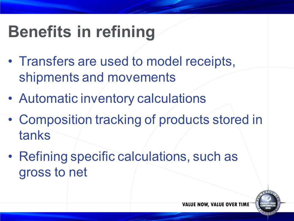 Benefits in refining Transfers are used to model receipts, shipments and movements Automatic inventory calculations Composition tracking of products s