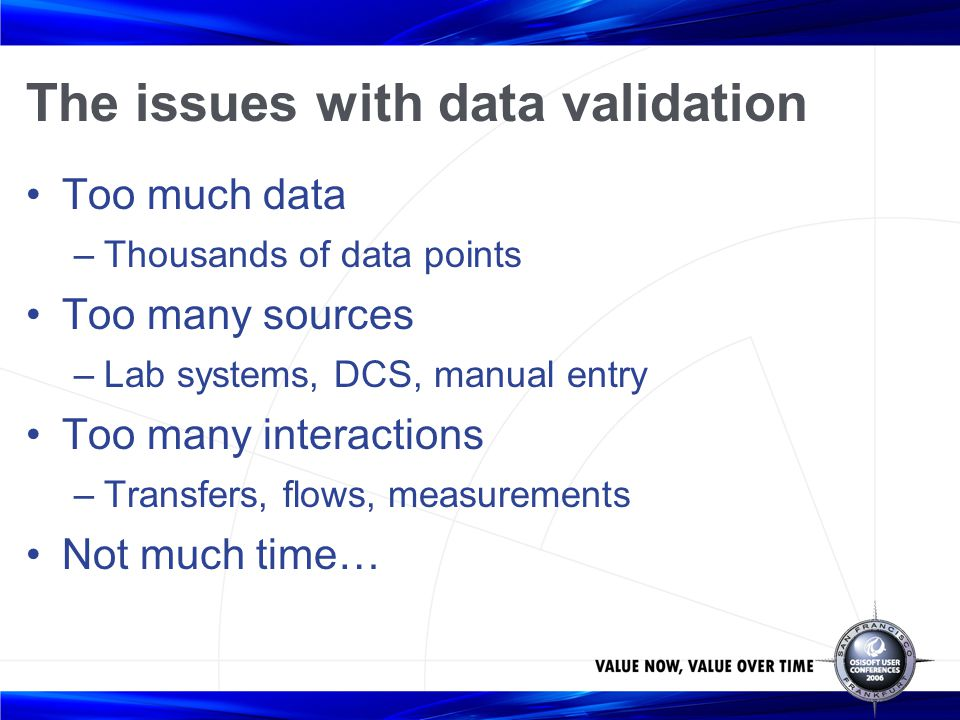 The issues with data validation Too much data –Thousands of data points Too many sources –Lab systems, DCS, manual entry Too many interactions –Transf