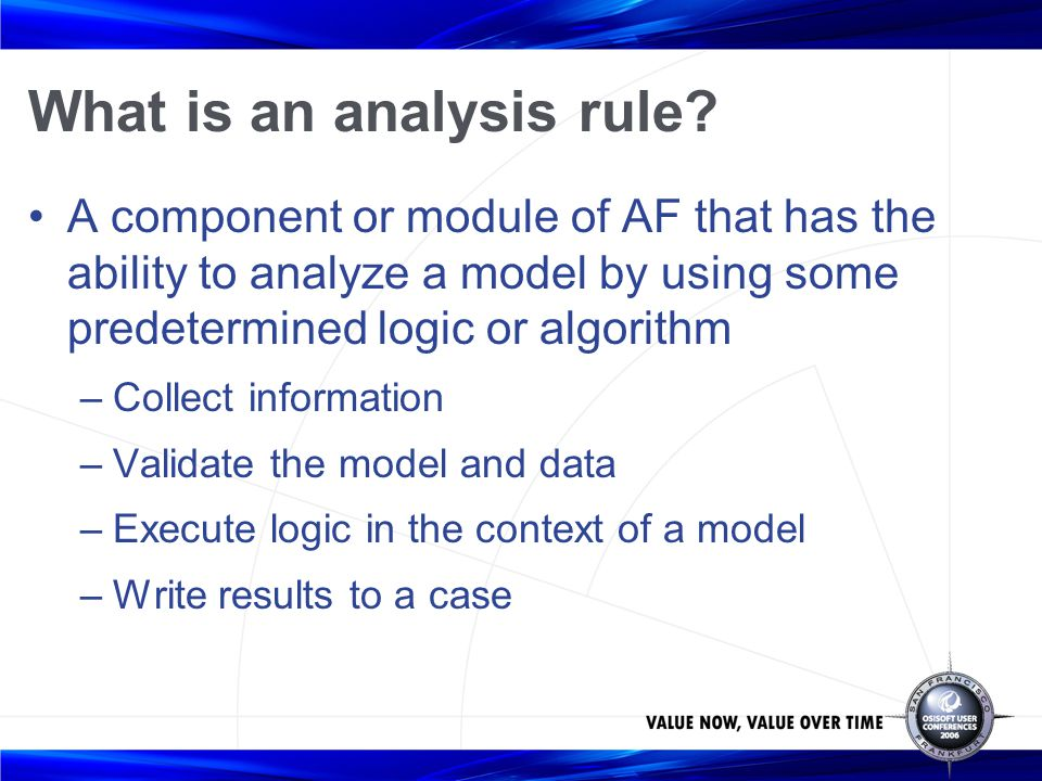 What is an analysis rule? A component or module of AF that has the ability to analyze a model by using some predetermined logic or algorithm –Collect