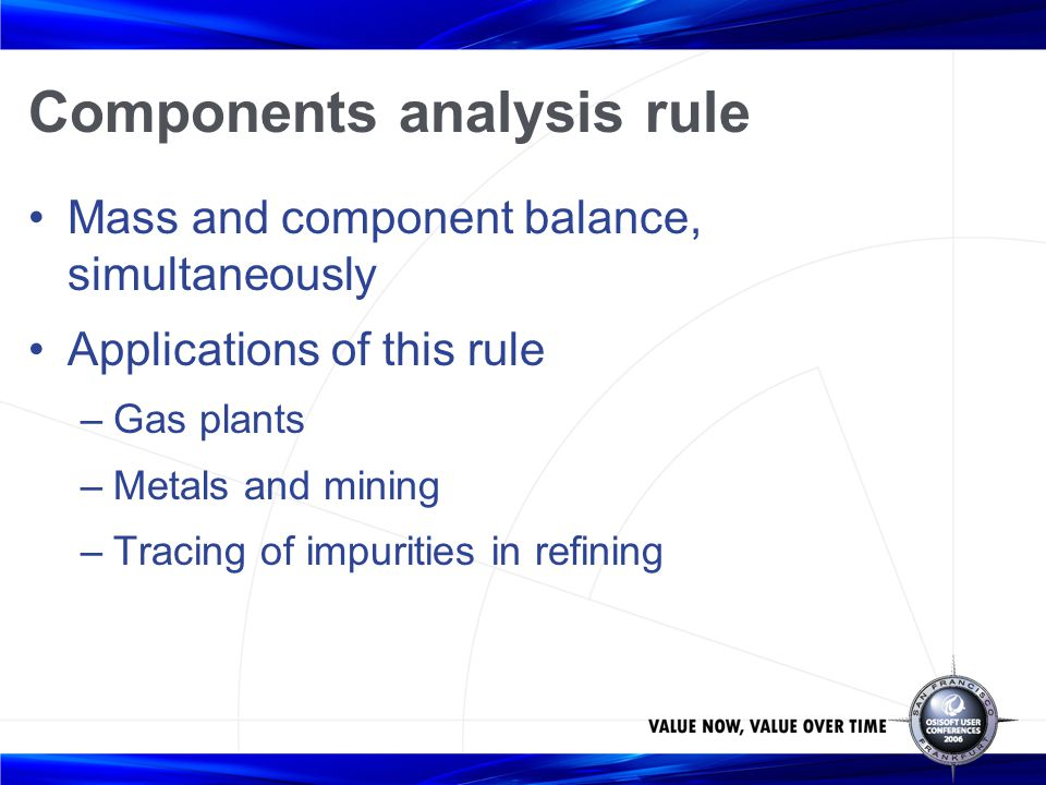 Components analysis rule Mass and component balance, simultaneously Applications of this rule –Gas plants –Metals and mining –Tracing of impurities in