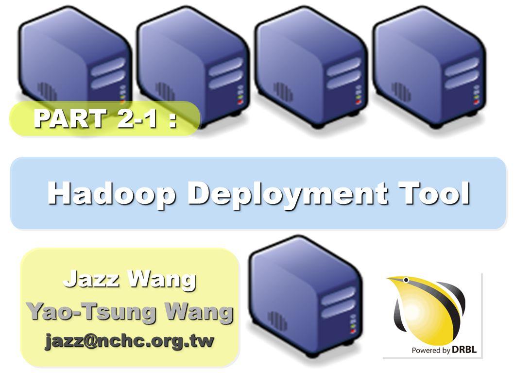 Hadoop Deployment Tool Jazz Wang Yao-Tsung Wang jazz@nchc.org.tw Jazz Wang Yao-Tsung Wang jazz@nchc.org.tw PART 2-1 :