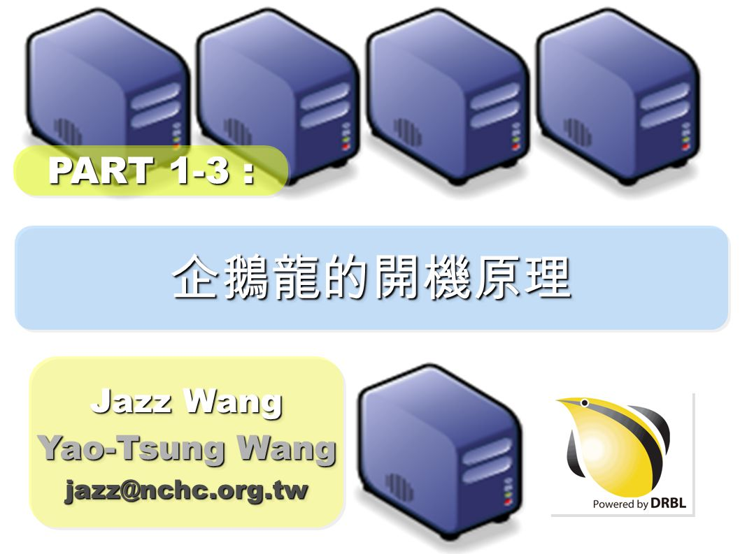 企鵝龍的開機原理企鵝龍的開機原理 Jazz Wang Yao-Tsung Wang jazz@nchc.org.tw Jazz Wang Yao-Tsung Wang jazz@nchc.org.tw PART 1-3 :