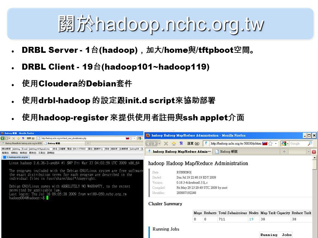 關於 hadoop.nchc.org.tw DRBL Server - 1 台 (hadoop) ,加大 /home 與 /tftpboot 空間。 DRBL Client - 19 台 (hadoop101~hadoop119) 使用 Cloudera 的 Debian 套件 使用 drbl-hadoop 的設定跟 init.d script 來協助部署 使用 hadoop-register 來提供使用者註冊與 ssh applet 介面