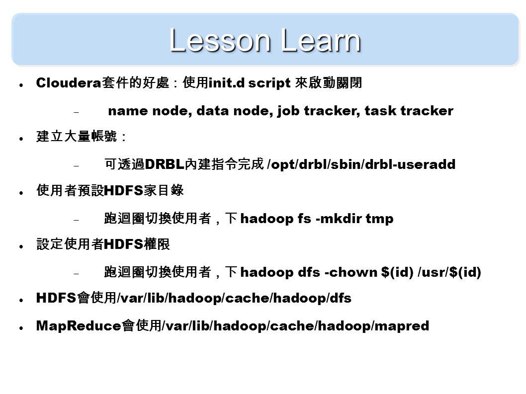 Lesson Learn Cloudera 套件的好處:使用 init.d script 來啟動關閉  name node, data node, job tracker, task tracker 建立大量帳號:  可透過 DRBL 內建指令完成 /opt/drbl/sbin/drbl-useradd 使用者預設 HDFS 家目錄  跑迴圈切換使用者,下 hadoop fs -mkdir tmp 設定使用者 HDFS 權限  跑迴圈切換使用者,下 hadoop dfs -chown $(id) /usr/$(id) HDFS 會使用 /var/lib/hadoop/cache/hadoop/dfs MapReduce 會使用 /var/lib/hadoop/cache/hadoop/mapred