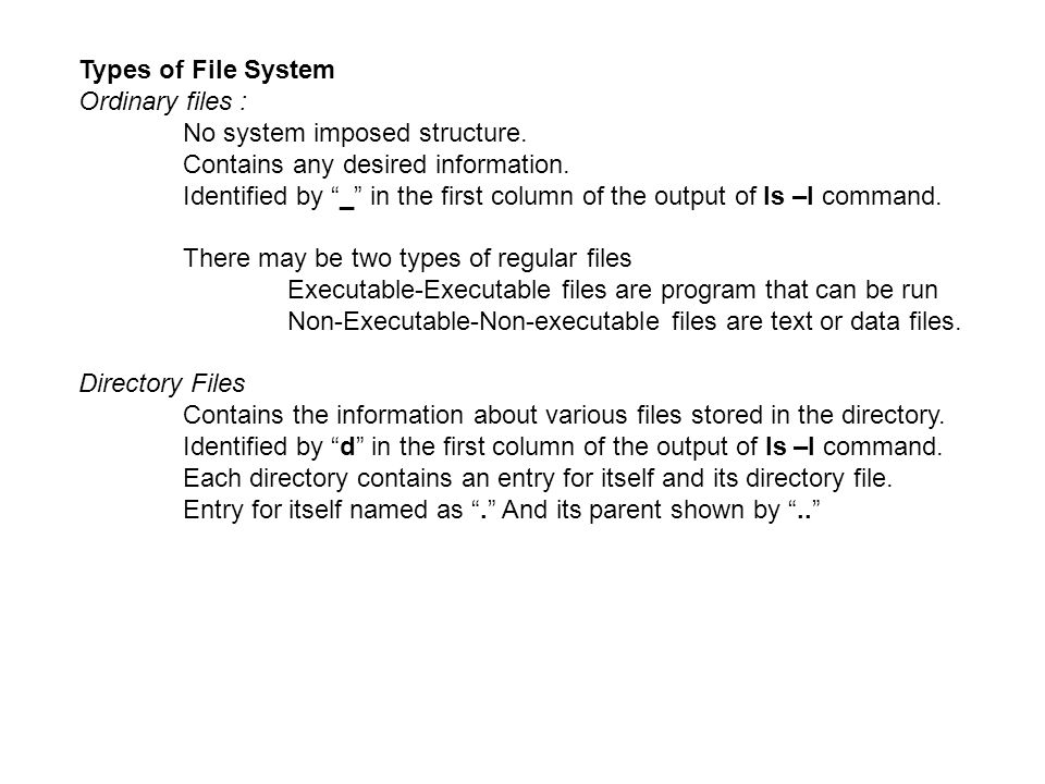 """Types of File System Ordinary files : No system imposed structure. Contains any desired information. Identified by """"_"""" in the first column of the outp"""