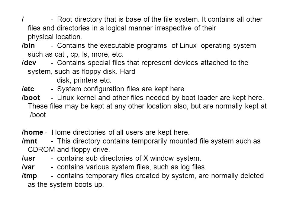 /- Root directory that is base of the file system. It contains all other files and directories in a logical manner irrespective of their physical loca