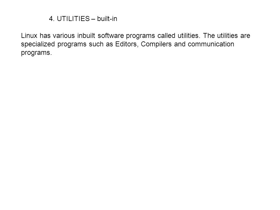 4. UTILITIES – built-in Linux has various inbuilt software programs called utilities. The utilities are specialized programs such as Editors, Compiler