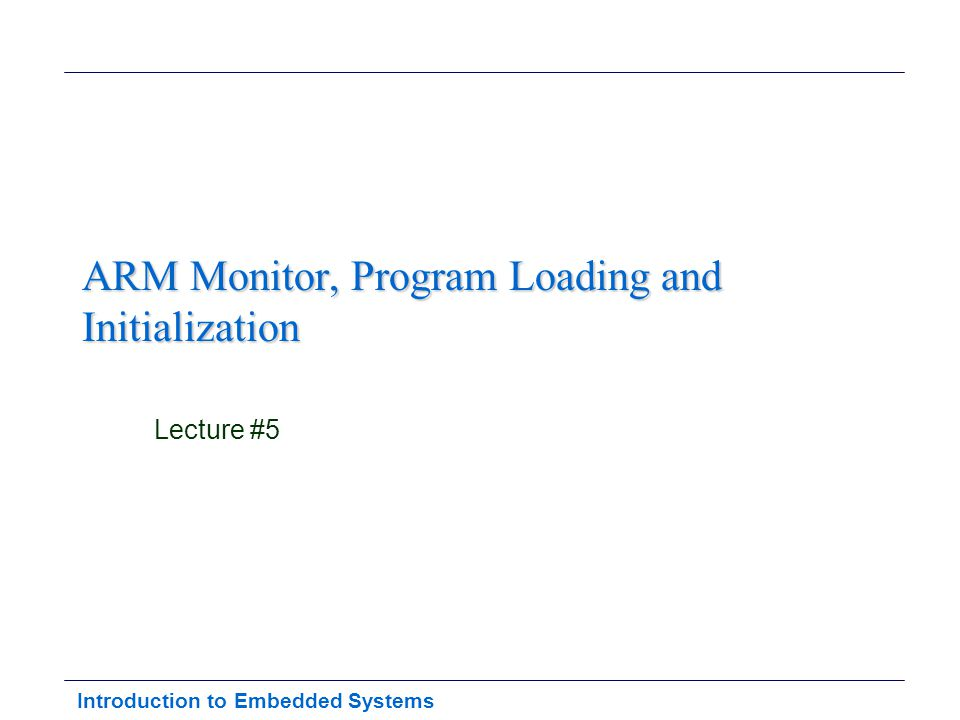 Introduction to Embedded Systems ARM Monitor, Program Loading and Initialization Lecture #5