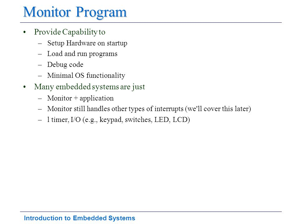 Introduction to Embedded Systems Monitor Program Provide Capability to –Setup Hardware on startup –Load and run programs –Debug code –Minimal OS funct