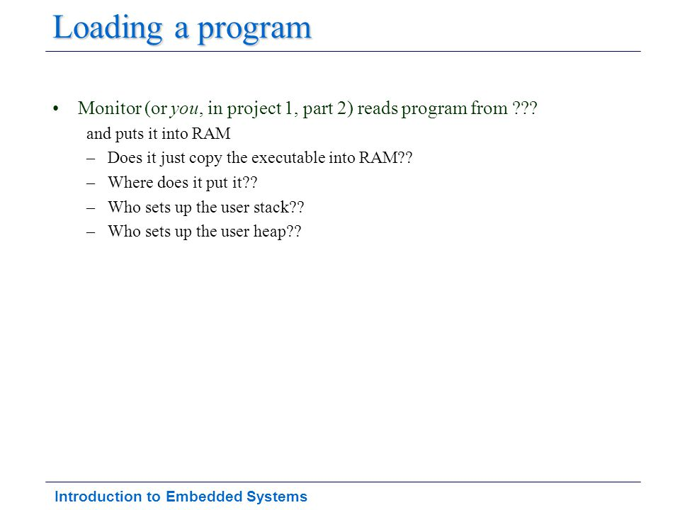 Introduction to Embedded Systems Loading a program Monitor (or you, in project 1, part 2) reads program from ??? and puts it into RAM –Does it just co
