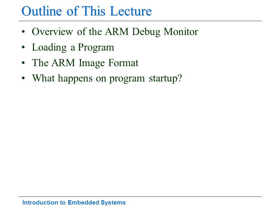 Introduction to Embedded Systems Outline of This Lecture Overview of the ARM Debug Monitor Loading a Program The ARM Image Format What happens on prog