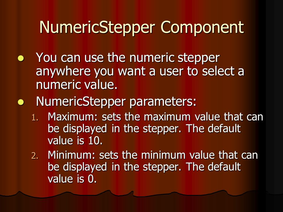 NumericStepper Component You can use the numeric stepper anywhere you want a user to select a numeric value.