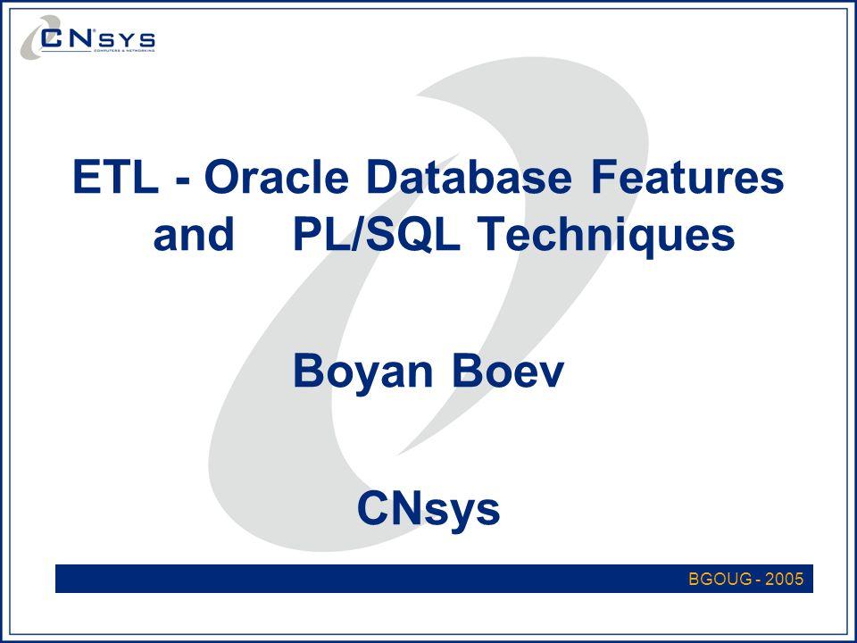 ETL - Oracle Database Features and PL/SQL Techniques Boyan Boev CNsys BGOUG - 2005