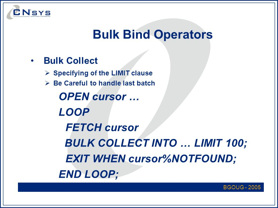 BGOUG - 2005 Bulk Bind Operators Bulk Collect  Specifying of the LIMIT clause  Be Careful to handle last batch OPEN cursor … LOOP FETCH cursor BULK COLLECT INTO … LIMIT 100; EXIT WHEN cursor%NOTFOUND; END LOOP;