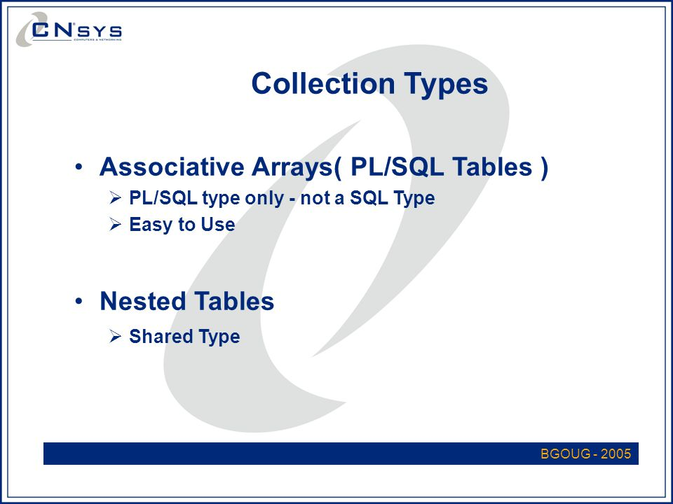 BGOUG - 2005 Collection Types Associative Arrays( PL/SQL Tables )  PL/SQL type only - not a SQL Type  Easy to Use Nested Tables  Shared Type