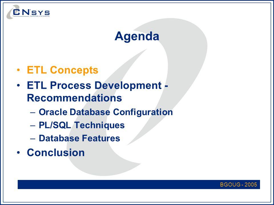 Agenda ETL Concepts ETL Process Development - Recommendations –Oracle Database Configuration –PL/SQL Techniques –Database Features Conclusion BGOUG - 2005