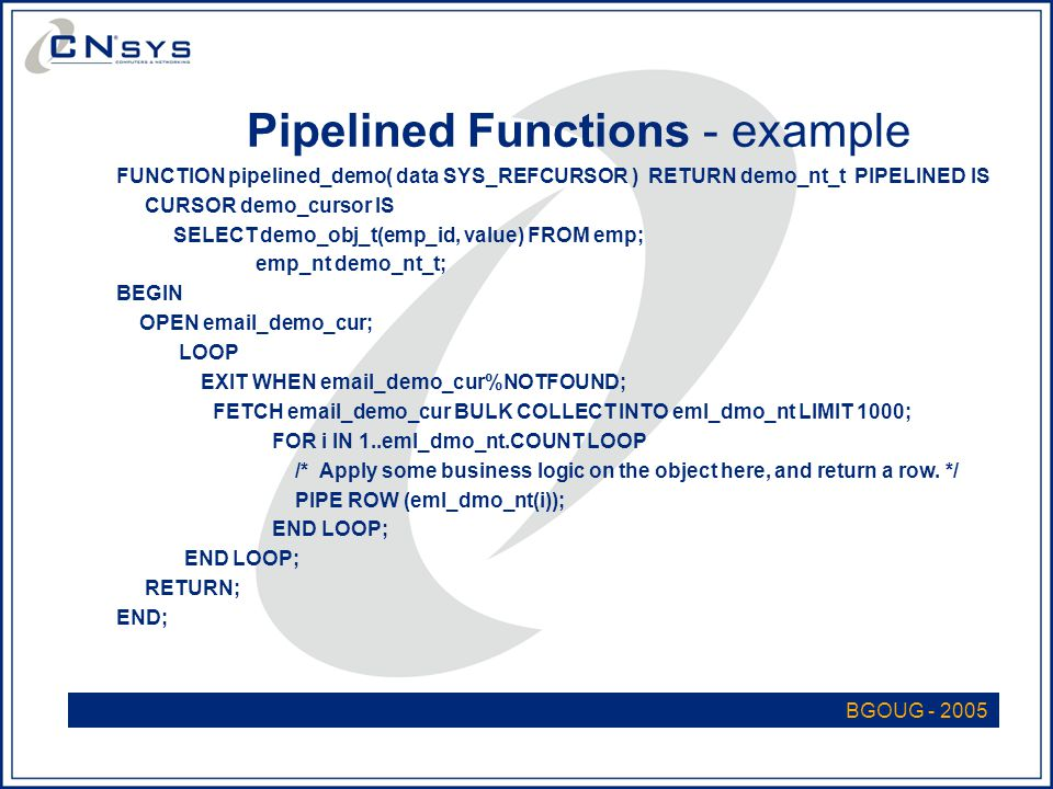 BGOUG - 2005 Pipelined Functions - example FUNCTION pipelined_demo( data SYS_REFCURSOR ) RETURN demo_nt_t PIPELINED IS CURSOR demo_cursor IS SELECT demo_obj_t(emp_id, value) FROM emp; emp_nt demo_nt_t; BEGIN OPEN email_demo_cur; LOOP EXIT WHEN email_demo_cur%NOTFOUND; FETCH email_demo_cur BULK COLLECT INTO eml_dmo_nt LIMIT 1000; FOR i IN 1..eml_dmo_nt.COUNT LOOP /* Apply some business logic on the object here, and return a row.
