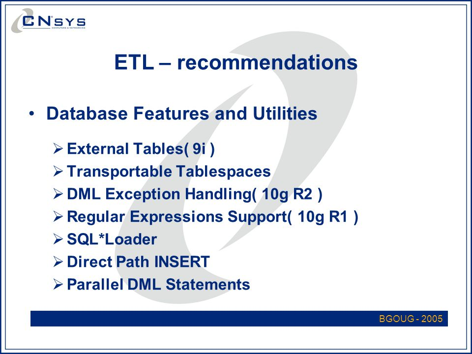 ETL – recommendations Database Features and Utilities  External Tables( 9i )  Transportable Tablespaces  DML Exception Handling( 10g R2 )  Regular Expressions Support( 10g R1 )  SQL*Loader  Direct Path INSERT  Parallel DML Statements BGOUG - 2005