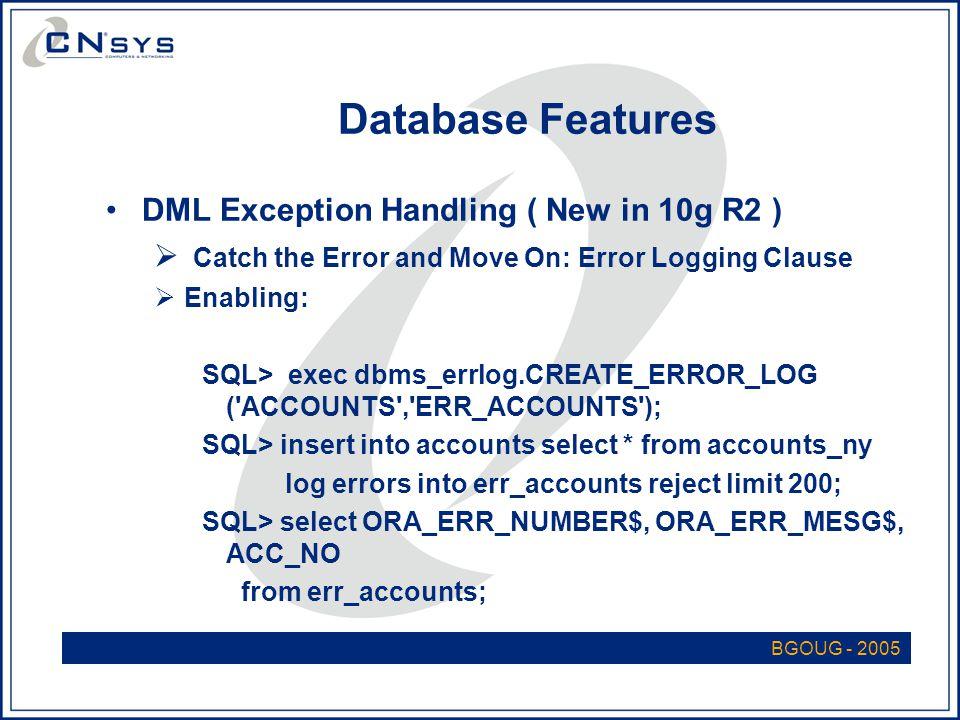 BGOUG - 2005 Database Features DML Exception Handling ( New in 10g R2 )  Catch the Error and Move On: Error Logging Clause  Enabling: SQL> exec dbms_errlog.CREATE_ERROR_LOG ( ACCOUNTS , ERR_ACCOUNTS ); SQL> insert into accounts select * from accounts_ny log errors into err_accounts reject limit 200; SQL> select ORA_ERR_NUMBER$, ORA_ERR_MESG$, ACC_NO from err_accounts;