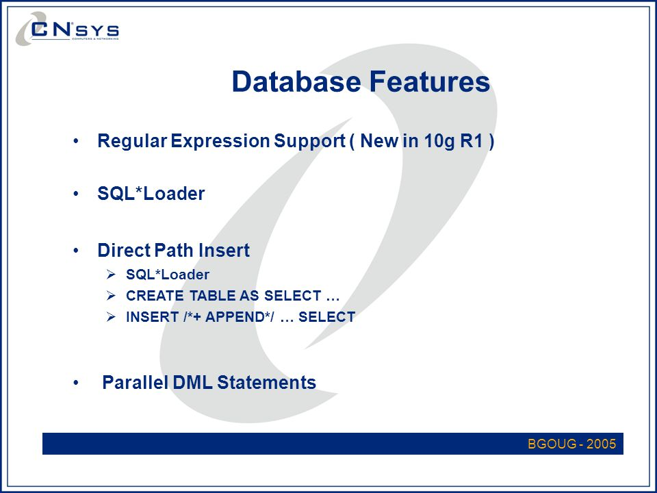 BGOUG - 2005 Database Features Regular Expression Support ( New in 10g R1 ) SQL*Loader Direct Path Insert  SQL*Loader  CREATE TABLE AS SELECT …  INSERT /*+ APPEND*/ … SELECT Parallel DML Statements