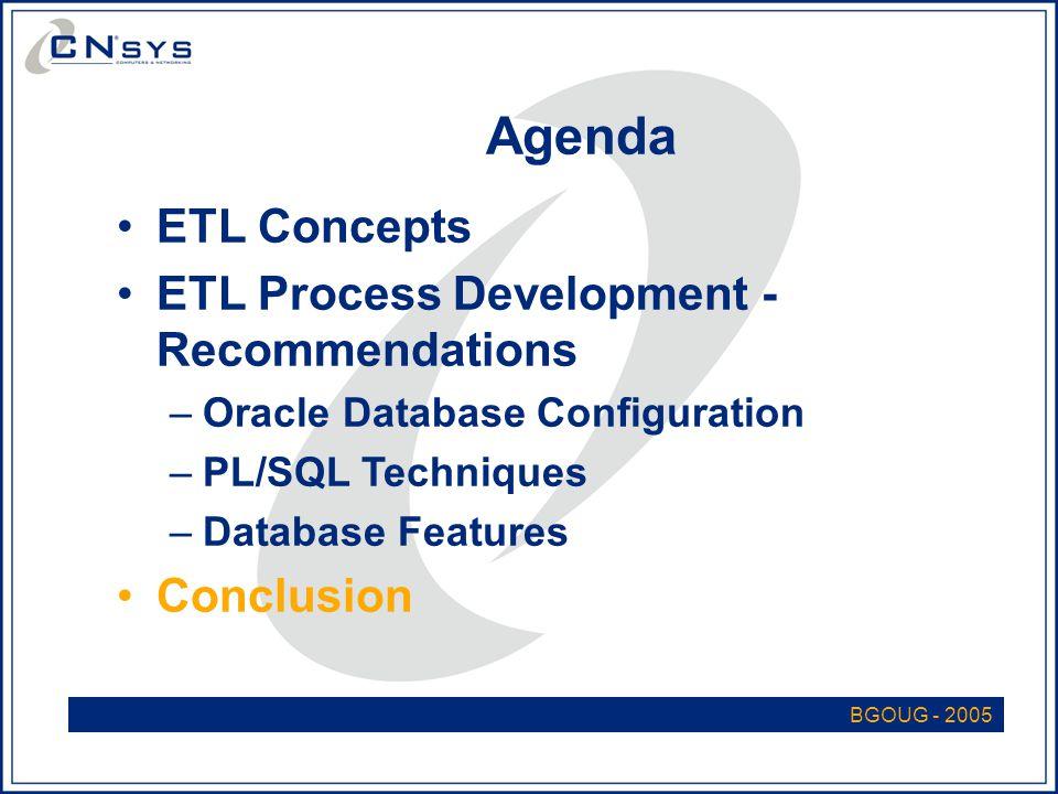 BGOUG - 2005 Agenda ETL Concepts ETL Process Development - Recommendations –Oracle Database Configuration –PL/SQL Techniques –Database Features Conclusion