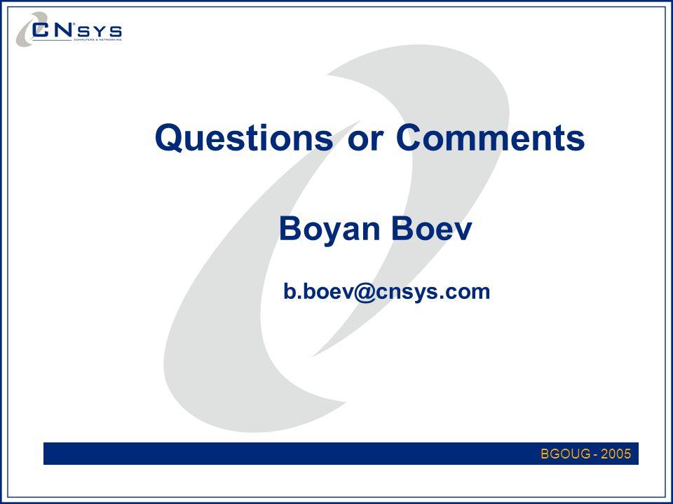 BGOUG - 2005 Questions or Comments Boyan Boev b.boev@cnsys.com