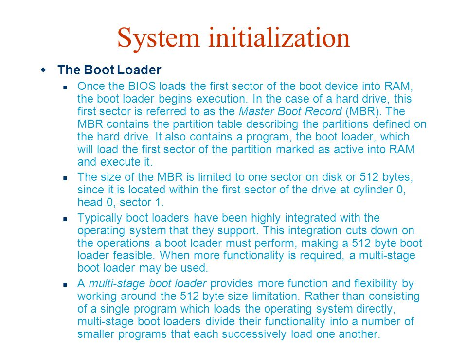 System initialization  The Boot Loader Once the BIOS loads the first sector of the boot device into RAM, the boot loader begins execution. In the cas