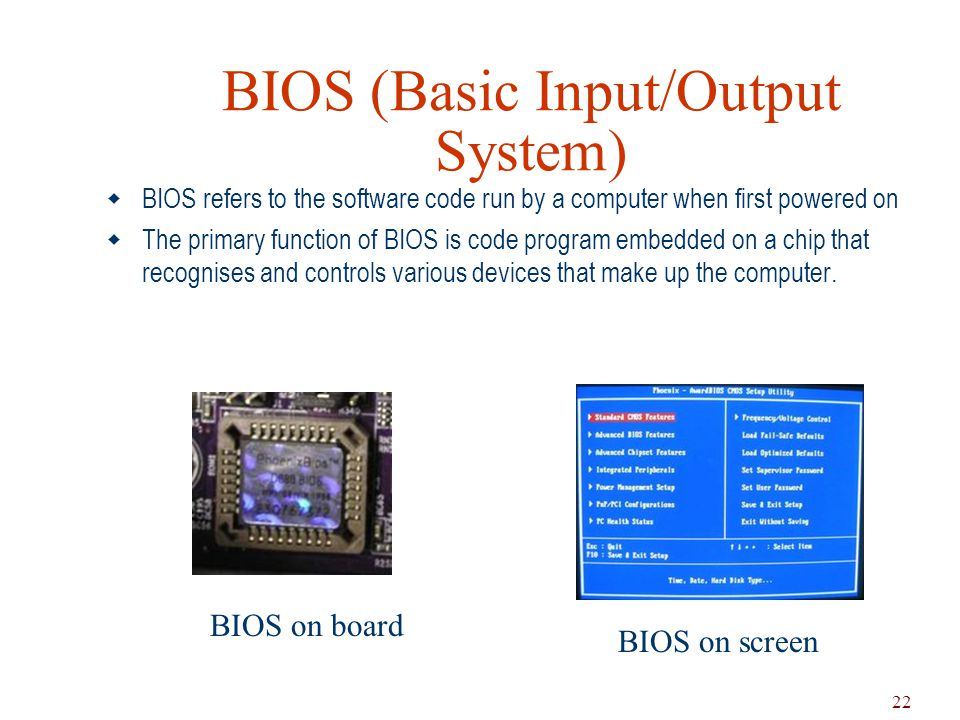 22 BIOS (Basic Input/Output System)  BIOS refers to the software code run by a computer when first powered on  The primary function of BIOS is code