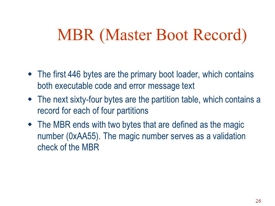 26 MBR (Master Boot Record)  The first 446 bytes are the primary boot loader, which contains both executable code and error message text  The next s