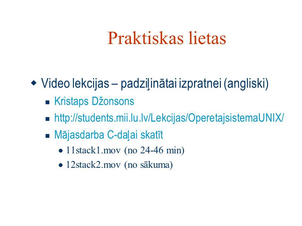 Praktiskas lietas  Video lekcijas – padziļinātai izpratnei (angliski) Kristaps Džonsons http://students.mii.lu.lv/Lekcijas/OperetajsistemaUNIX/ Mājasdarba C-daļai skatīt 11stack1.mov (no 24-46 min) 12stack2.mov (no sākuma)