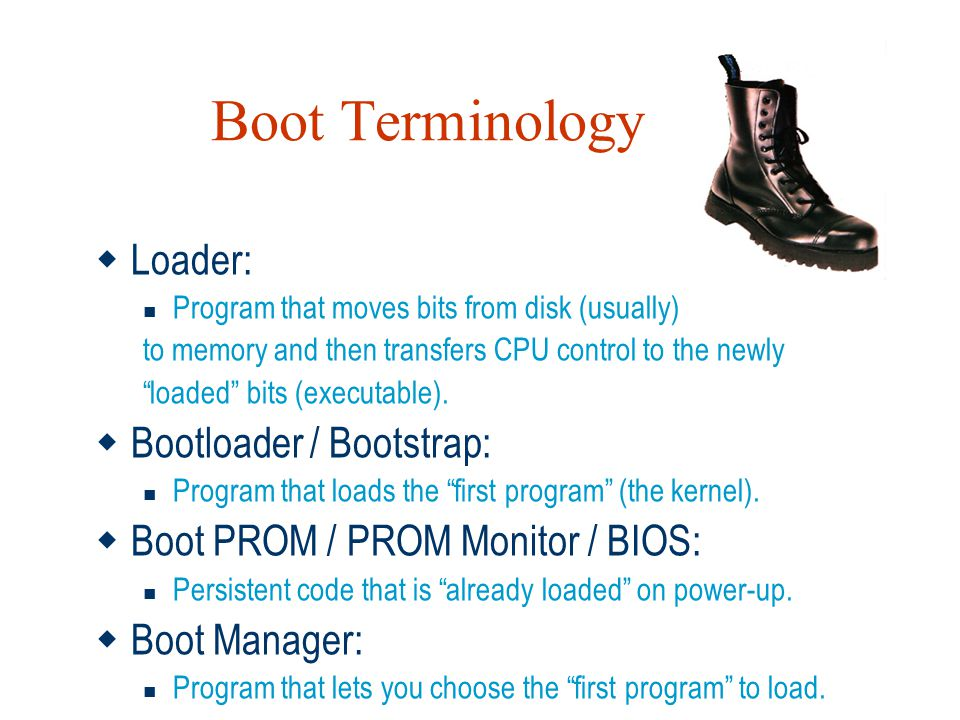 "Boot Terminology  Loader: Program that moves bits from disk (usually) to memory and then transfers CPU control to the newly ""loaded"" bits (executable"