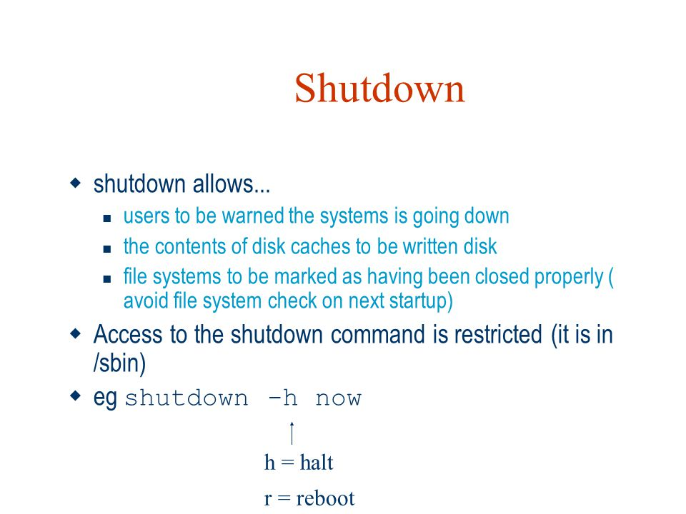 Shutdown  shutdown allows... users to be warned the systems is going down the contents of disk caches to be written disk file systems to be marked as