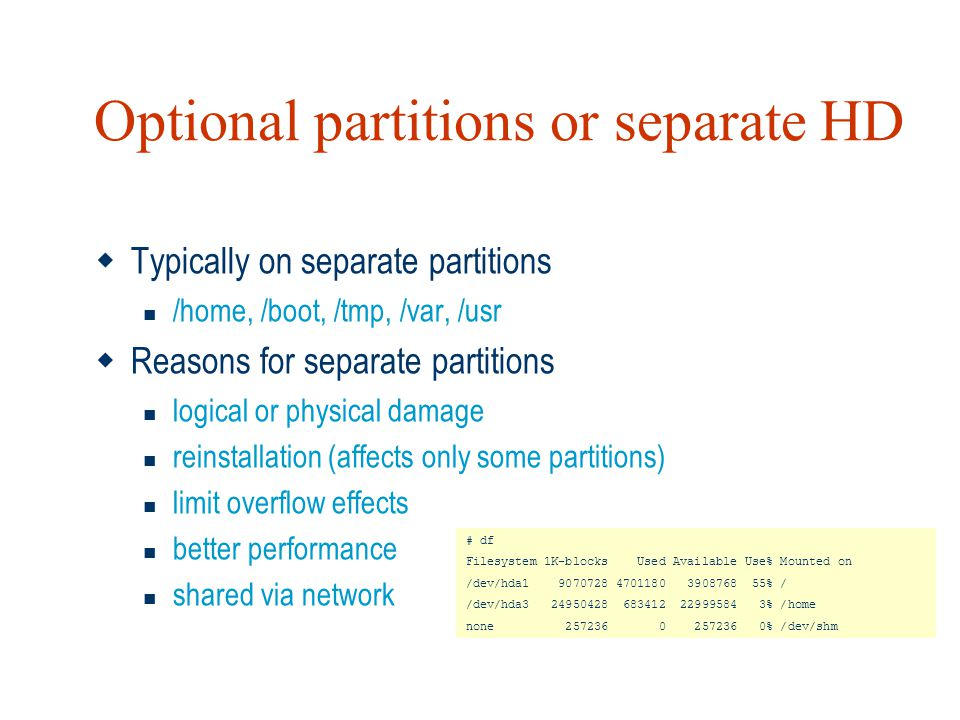Optional partitions or separate HD  Typically on separate partitions /home, /boot, /tmp, /var, /usr  Reasons for separate partitions logical or phys