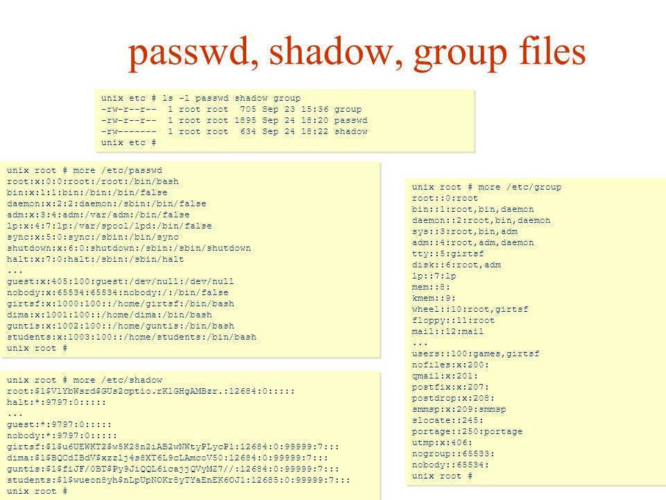 passwd, shadow, group files unix root # more /etc/passwd root:x:0:0:root:/root:/bin/bash bin:x:1:1:bin:/bin:/bin/false daemon:x:2:2:daemon:/sbin:/bin/false adm:x:3:4:adm:/var/adm:/bin/false lp:x:4:7:lp:/var/spool/lpd:/bin/false sync:x:5:0:sync:/sbin:/bin/sync shutdown:x:6:0:shutdown:/sbin:/sbin/shutdown halt:x:7:0:halt:/sbin:/sbin/halt...