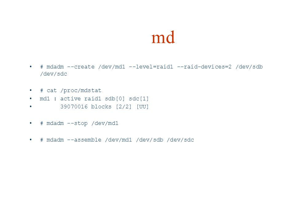 md # mdadm --create /dev/md1 --level=raid1 --raid-devices=2 /dev/sdb /dev/sdc # cat /proc/mdstat md1 : active raid1 sdb[0] sdc[1] 39070016 blocks [2/2] [UU] # mdadm --stop /dev/md1 # mdadm --assemble /dev/md1 /dev/sdb /dev/sdc