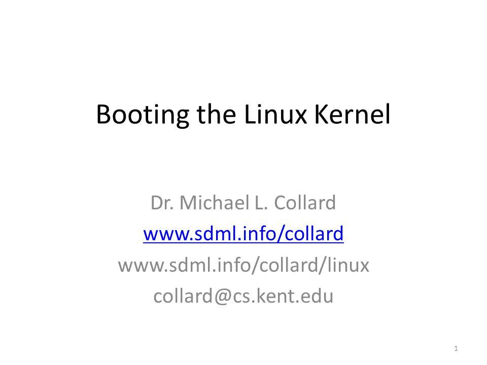 Booting the Linux Kernel Dr. Michael L. Collard www.sdml.info/collard www.sdml.info/collard/linux collard@cs.kent.edu 1