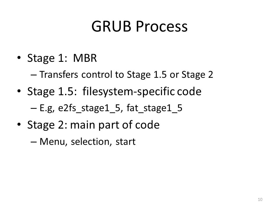 GRUB Process Stage 1: MBR – Transfers control to Stage 1.5 or Stage 2 Stage 1.5: filesystem-specific code – E.g, e2fs_stage1_5, fat_stage1_5 Stage 2: