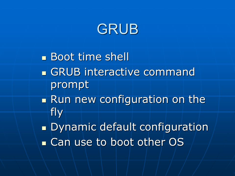 GRUB Boot time shell Boot time shell GRUB interactive command prompt GRUB interactive command prompt Run new configuration on the fly Run new configuration on the fly Dynamic default configuration Dynamic default configuration Can use to boot other OS Can use to boot other OS