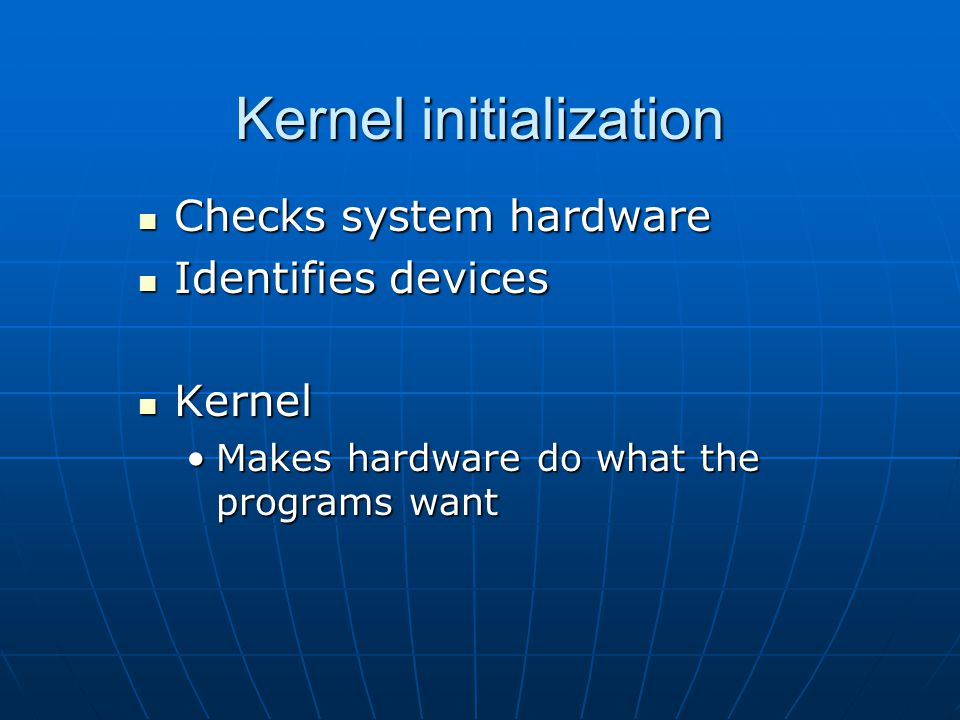Kernel initialization Checks system hardware Checks system hardware Identifies devices Identifies devices Kernel Kernel Makes hardware do what the programs wantMakes hardware do what the programs want