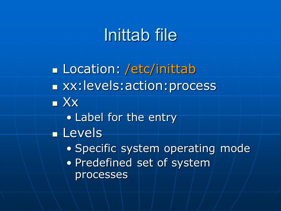 Inittab file Location: /etc/inittab Location: /etc/inittab xx:levels:action:process xx:levels:action:process Xx Xx Label for the entryLabel for the entry Levels Levels Specific system operating modeSpecific system operating mode Predefined set of system processesPredefined set of system processes