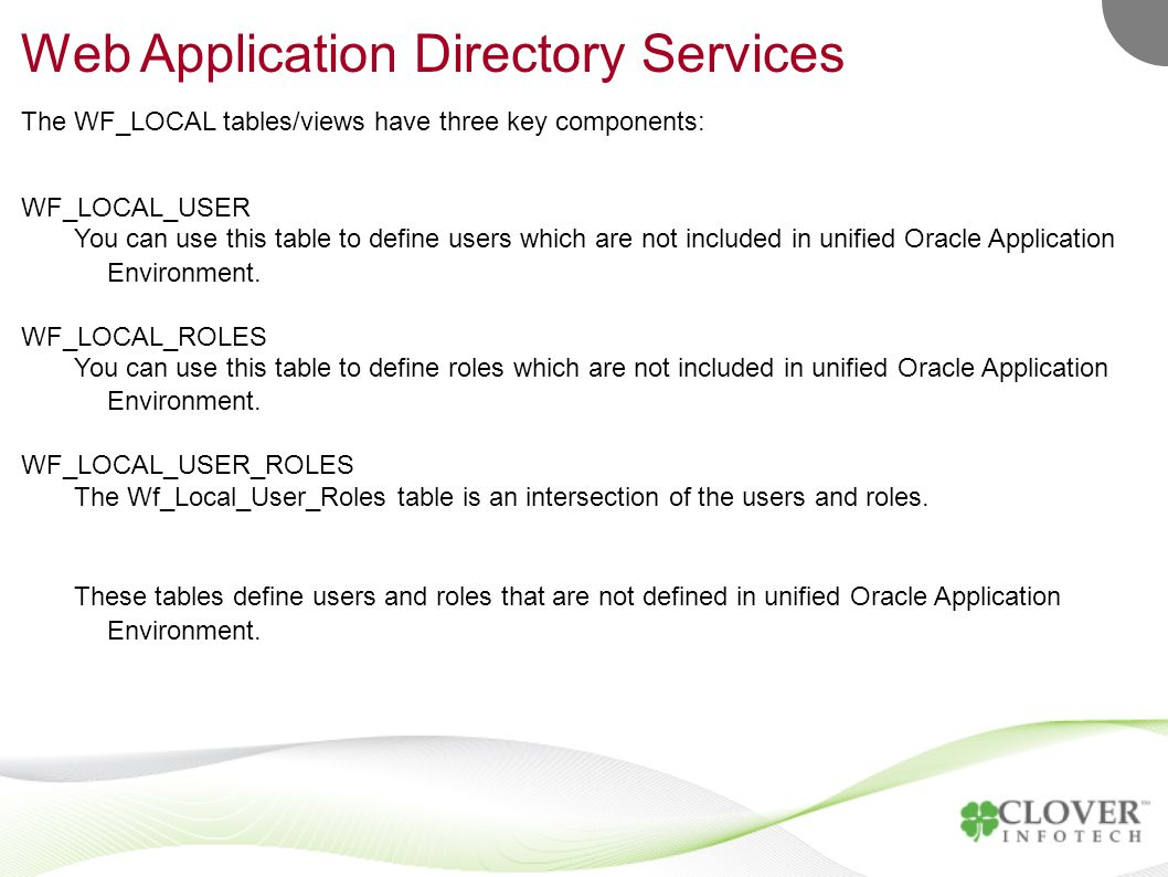 Web Application Directory Services The WF_LOCAL tables/views have three key components: WF_LOCAL_USER You can use this table to define users which are not included in unified Oracle Application Environment.